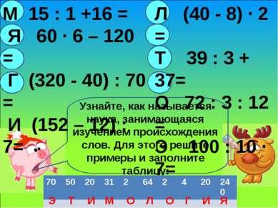 М 15 : 1 +16 = Я 60 · 6 – 120 = Г (320 - 40) : 70 = И (152 – 12) :7= Л (40 - ...