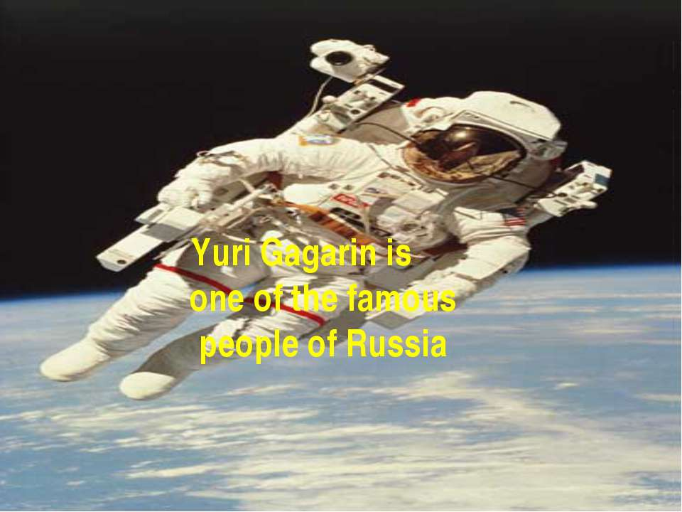 Yuri Gagarin is one of the famous people of Russia