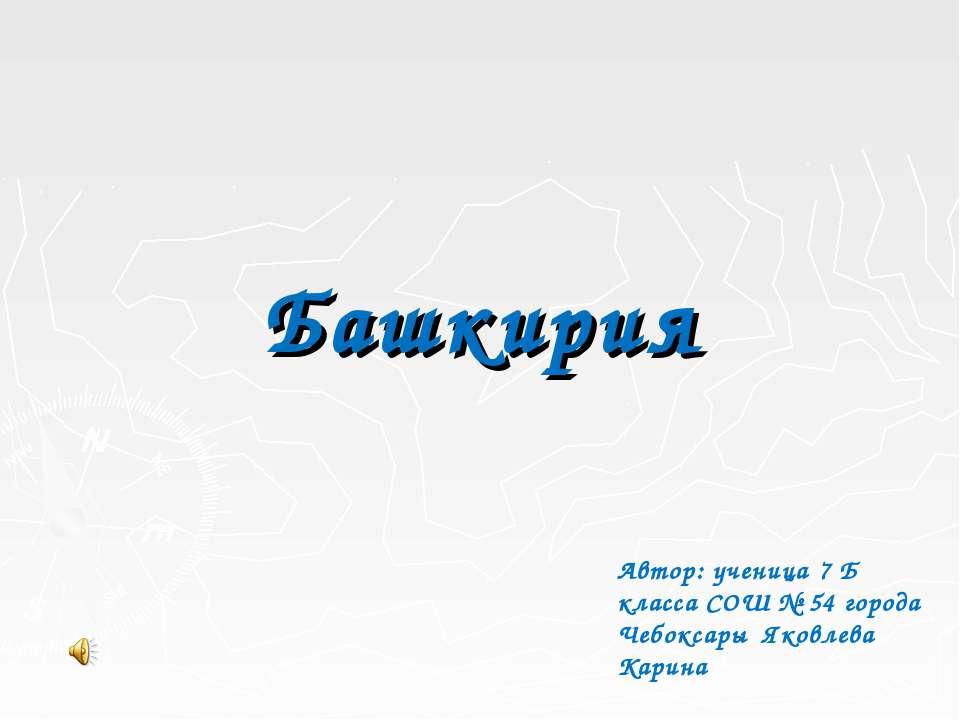 Башкирия Автор: ученица 7 Б класса СОШ № 54 города Чебоксары Яковлева Карина
