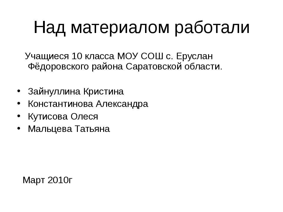 Над материалом работали Учащиеся 10 класса МОУ СОШ с. Еруслан Фёдоровского ра...