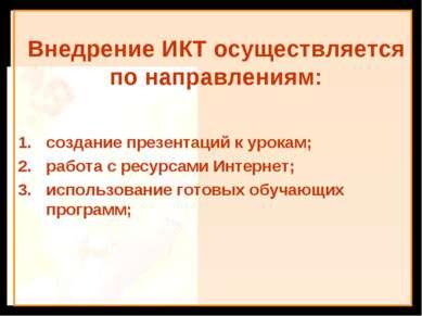 Внедрение ИКТ осуществляется по направлениям: создание презентаций к урокам; ...