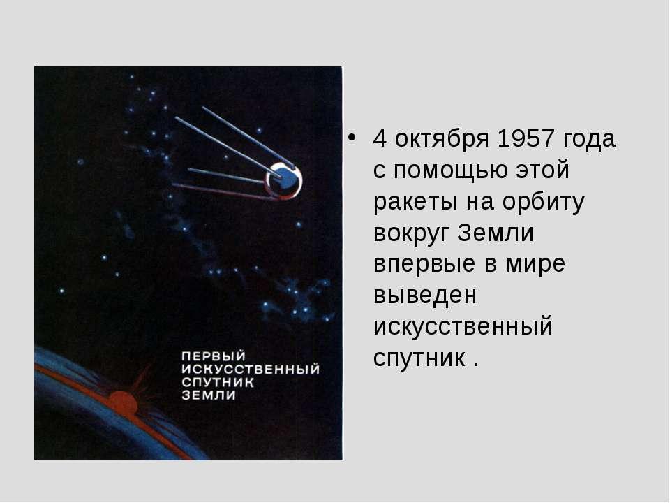 4 октября 1957 года с помощью этой ракеты на орбиту вокруг Земли впервые в ми...