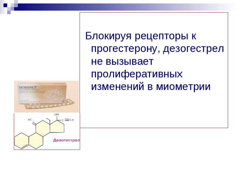 Блокируя рецепторы к прогестерону, дезогестрел не вызывает пролиферативных из...