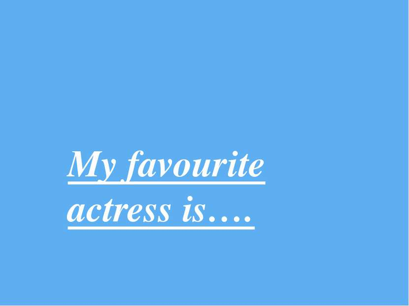 My favourite actress is….