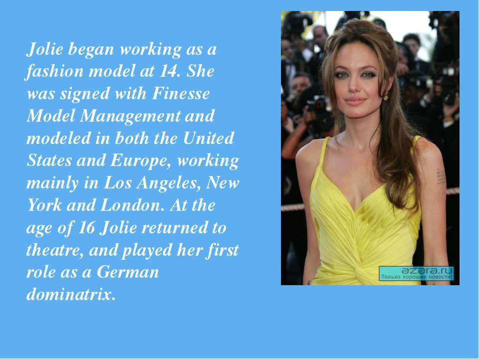Jolie began working as a fashion model at 14. She was signed with Finesse Mod...