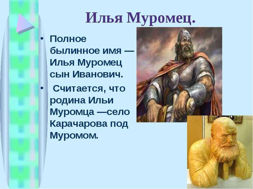Илья Муромец. Полное былинное имя— Илья Муромец сын Иванович. Считается, что...