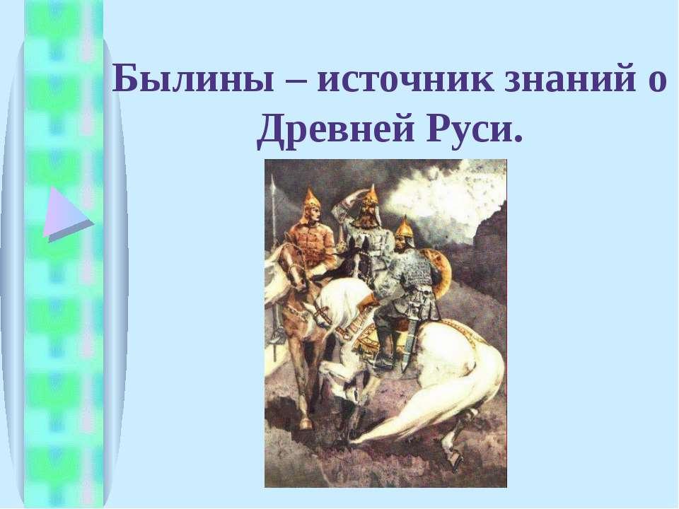 Былины – источник знаний о Древней Руси.
