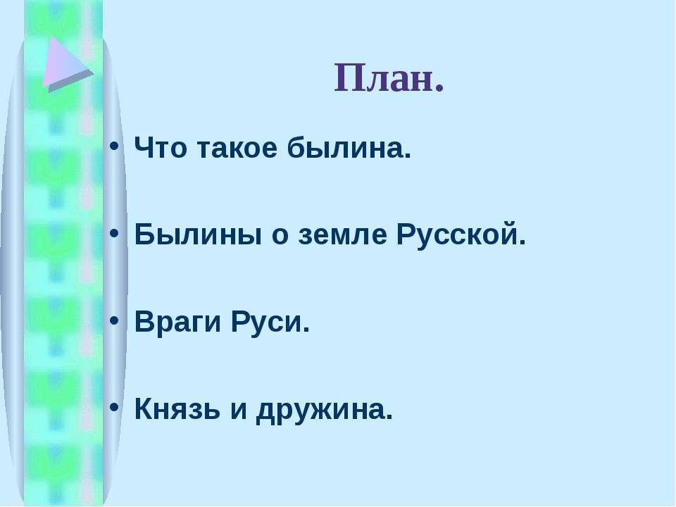 План. Что такое былина. Былины о земле Русской. Враги Руси. Князь и дружина.