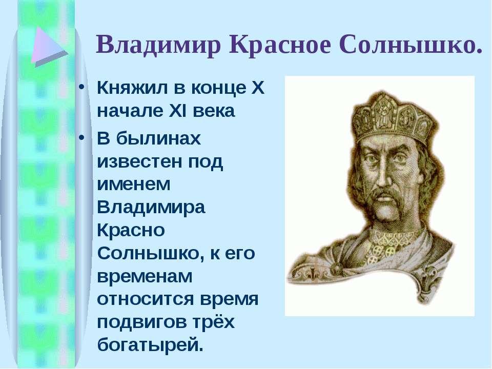 Владимир Красное Солнышко. Княжил в конце X начале XI века В былинах известен...