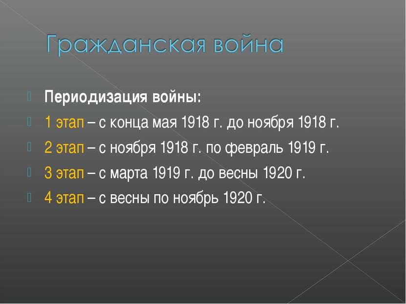 Периодизация войны: 1 этап – с конца мая 1918 г. до ноября 1918 г. 2 этап – с...