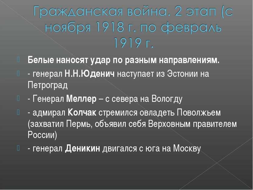 Белые наносят удар по разным направлениям. - генерал Н.Н.Юденич наступает из ...