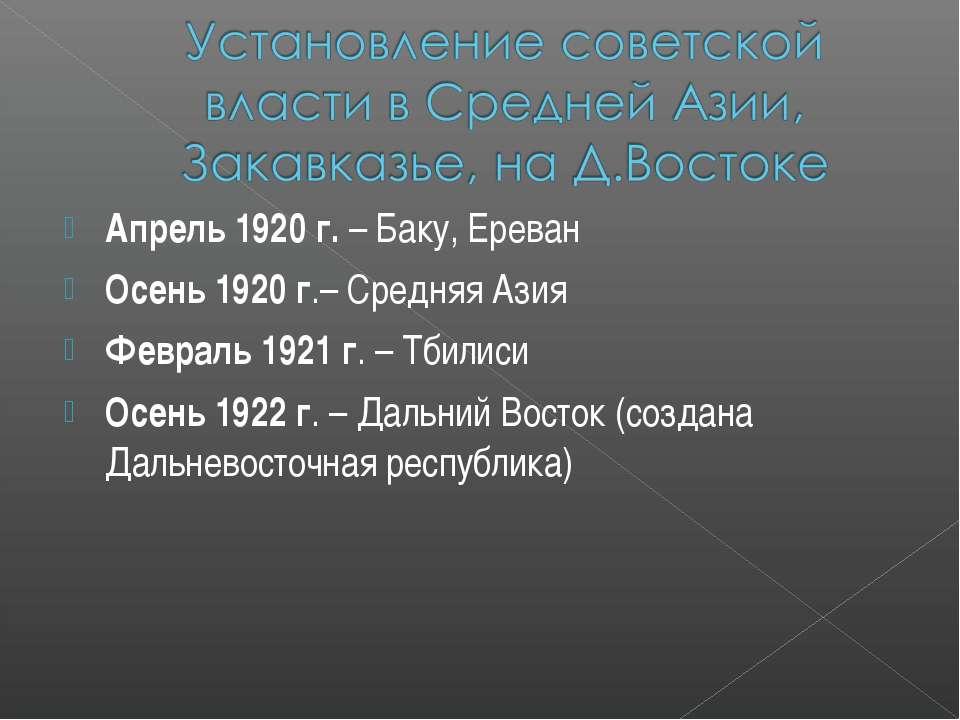 Апрель 1920 г. – Баку, Ереван Осень 1920 г.– Средняя Азия Февраль 1921 г. – Т...