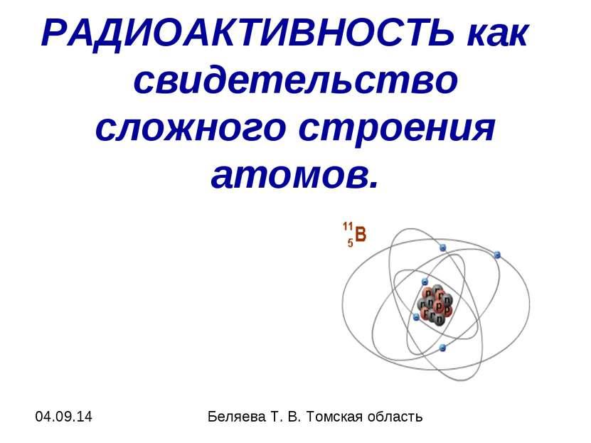 РАДИОАКТИВНОСТЬ как свидетельство сложного строения атомов. Беляева Т. В. Том...