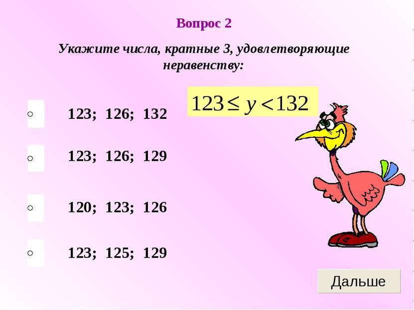 Вопрос 2 Укажите числа, кратные 3, удовлетворяющие неравенству: 123; 126; 132...