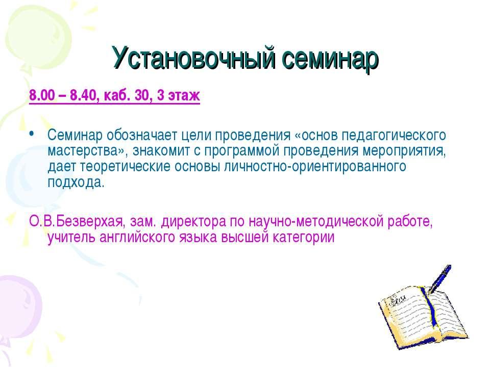 Установочный семинар 8.00 – 8.40, каб. 30, 3 этаж Семинар обозначает цели про...
