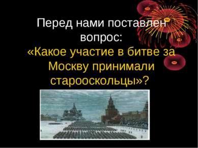 Перед нами поставлен вопрос: «Какое участие в битве за Москву принимали старо...