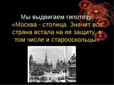 Мы выдвигаем гипотезу: «Москва - столица. Значит вся страна встала на ее защи...