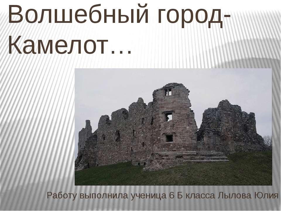 Волшебный город- Камелот… Работу выполнила ученица 6 Б класса Лылова Юлия