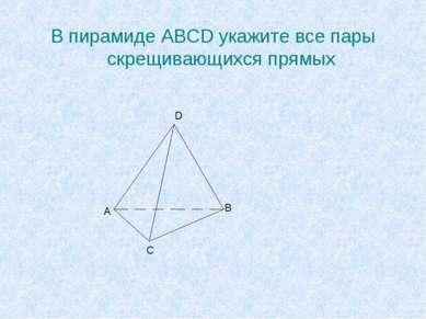 В пирамиде ABCD укажите все пары скрещивающихся прямых А В С D