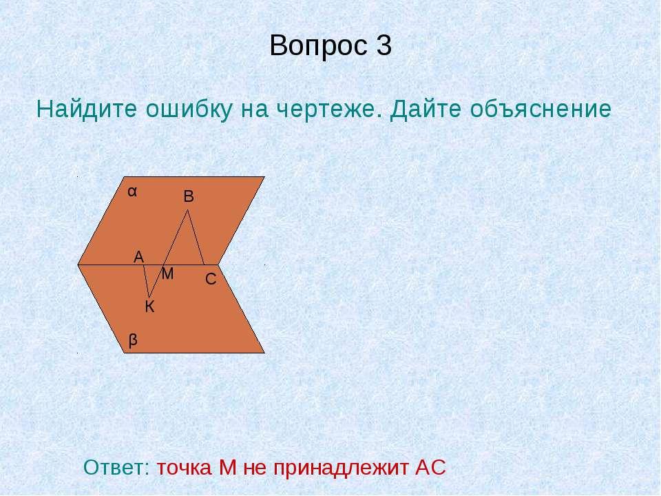 Вопрос 3 Найдите ошибку на чертеже. Дайте объяснение α β А В С К М Ответ: точ...