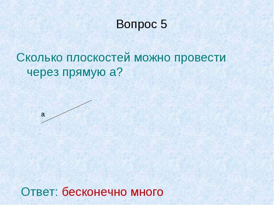 Вопрос 5 Сколько плоскостей можно провести через прямую а? а Ответ: бесконечн...