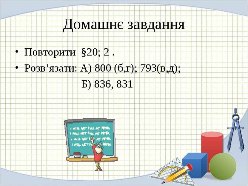 Домашнє завдання Повторити §20; 2 . Розв'язати: А) 800 (б,г); 793(в,д); Б) 83...