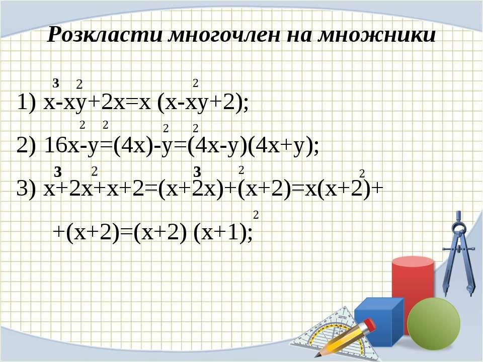 Розкласти многочлен на множники х-ху+2х=х (х-ху+2); 16х-у=(4х)-у=(4х-у)(4х+у)...