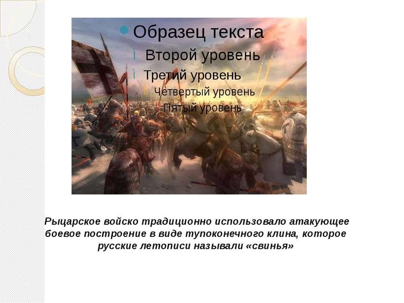 Рыцарскоевойско традиционно использовало атакующее боевое построениев виде...