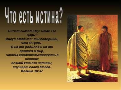 Пилат сказал Ему: итак Ты Царь? Иисус отвечал: ты говоришь, что Я Царь. Я на ...