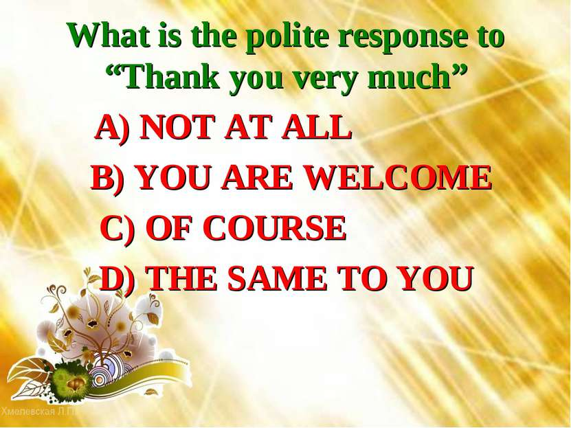 "What is the polite response to ""Thank you very much"" A) NOT AT ALL B) YOU ARE..."