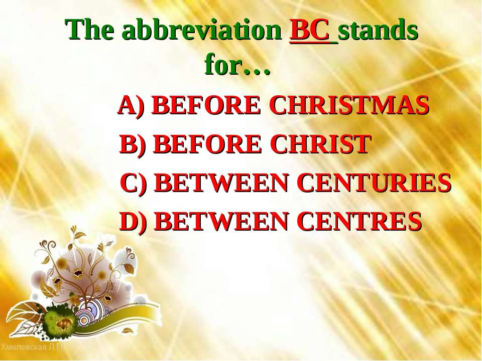 The abbreviation BC stands for… A) BEFORE CHRISTMAS B) BEFORE CHRIST C) BETWE...
