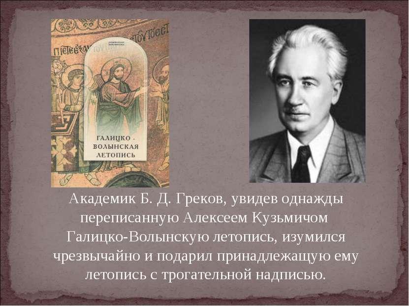 Академик Б. Д. Греков, увидев однажды переписанную Алексеем Кузьмичом Галицко...
