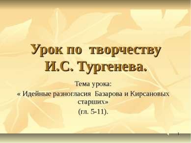 Урок по творчеству И.С. Тургенева. Тема урока: « Идейные разногласия Базарова...