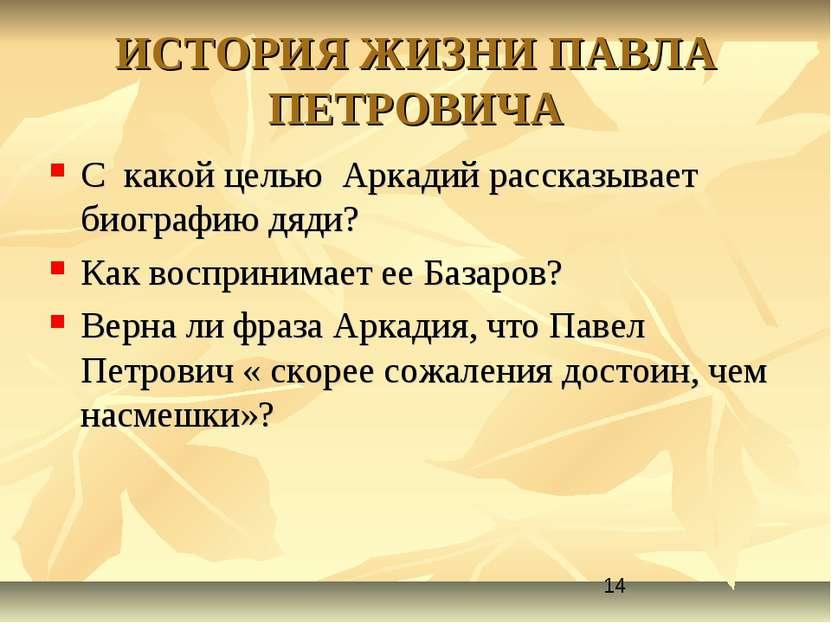 ИСТОРИЯ ЖИЗНИ ПАВЛА ПЕТРОВИЧА С какой целью Аркадий рассказывает биографию дя...