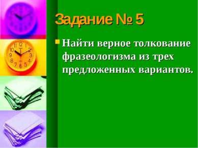 Задание № 5 Найти верное толкование фразеологизма из трех предложенных вариан...