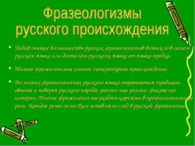 Подавляющее большинство русских фразеологизмов возникло в самом русском языке...