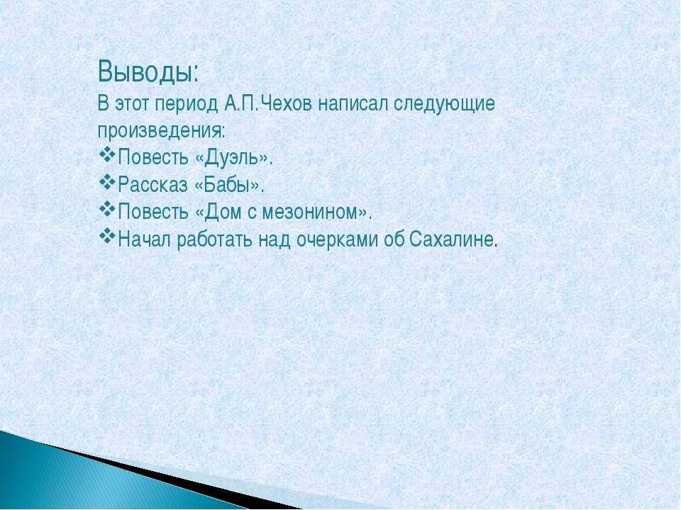 Выводы: В этот период А.П.Чехов написал следующие произведения: Повесть «Дуэл...