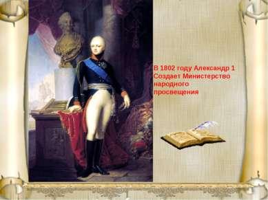 В 1802 году Александр 1 Создает Министерство народного просвещения