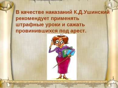 В качестве наказаний К.Д.Ушинский рекомендует применять штрафные уроки и сажа...