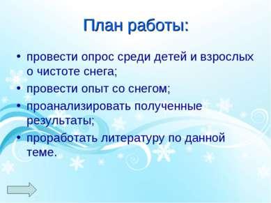 План работы: провести опрос среди детей и взрослых о чистоте снега; провести ...