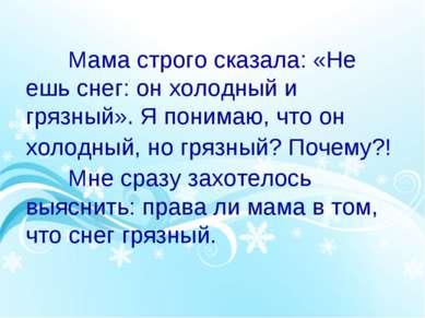 Мама строго сказала: «Не ешь снег: он холодный и грязный». Я понимаю, что он ...