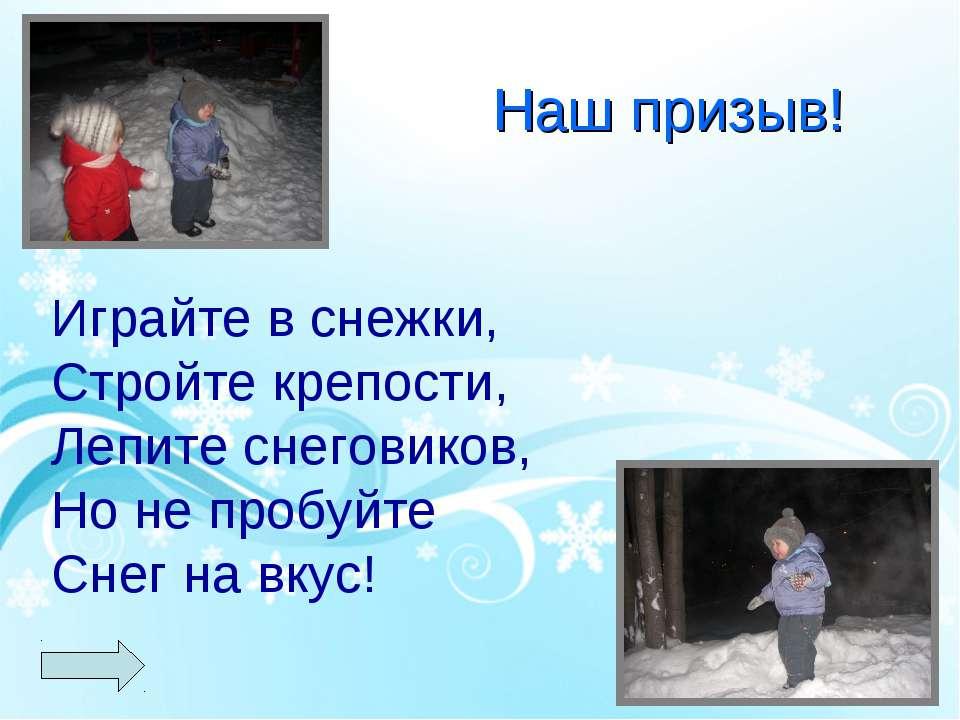 Наш призыв! Играйте в снежки, Стройте крепости, Лепите снеговиков, Но не проб...