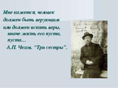 Мне кажется, человек должен быть верующим или должен искать веры, иначе жизнь...