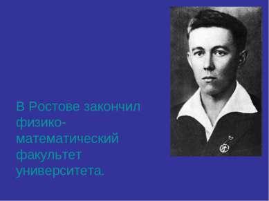 В Ростове закончил физико-математический факультет университета.