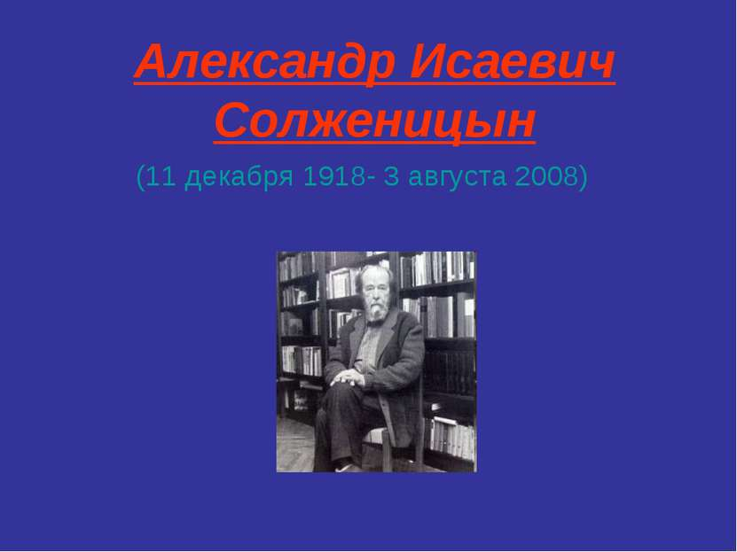 Александр Исаевич Солженицын (11 декабря 1918- 3 августа 2008)