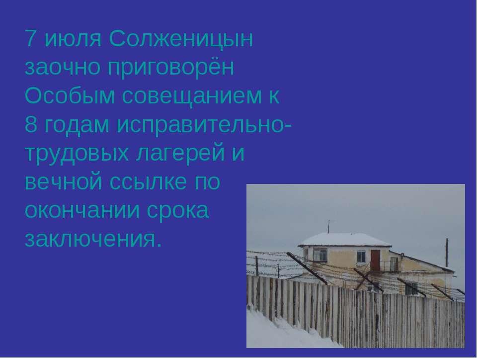 7 июля Солженицын заочно приговорён Особым совещанием к 8 годам исправительно...