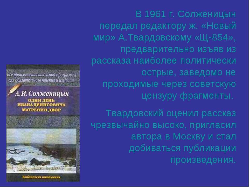 В 1961 г. Солженицын передал редактору ж. «Новый мир» А.Твардовскому «Щ-854»,...