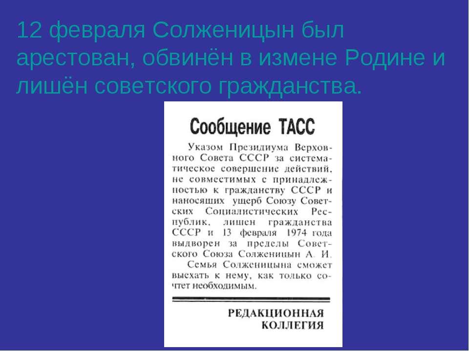 12 февраля Солженицын был арестован, обвинён в измене Родине и лишён советско...