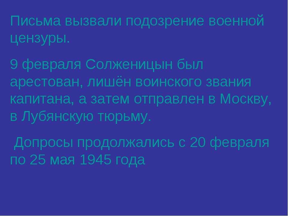Письма вызвали подозрение военной цензуры. 9 февраля Солженицын был арестован...