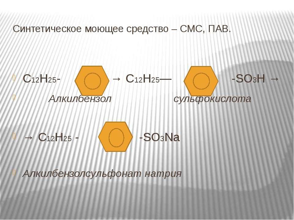 Синтетическое моющее средство – СМС, ПАВ. С12Н25- → С12Н25— -SO3H → Алкилбенз...
